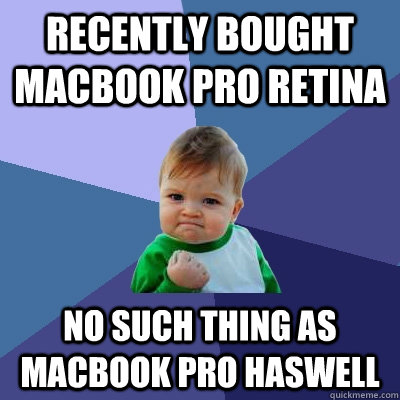 Recently bought macbook pro retina no such thing as macbook pro Haswell - Recently bought macbook pro retina no such thing as macbook pro Haswell  Success Kid