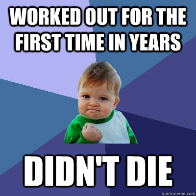 worked out for the first time in years didn't die - worked out for the first time in years didn't die  Success Kid