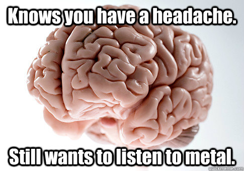 Knows you have a headache. Still wants to listen to metal.  - Knows you have a headache. Still wants to listen to metal.   Scumbag Brain