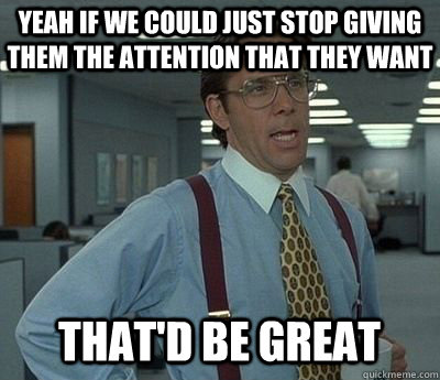 Yeah If we could just stop giving them the attention that they want That'd be great - Yeah If we could just stop giving them the attention that they want That'd be great  Bill lumberg