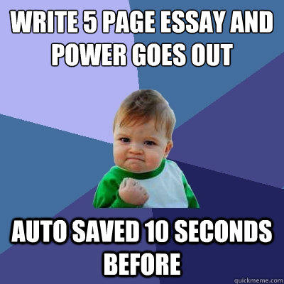 Write 5 page essay and power goes out Auto Saved 10 seconds before - Write 5 page essay and power goes out Auto Saved 10 seconds before  Success Kid