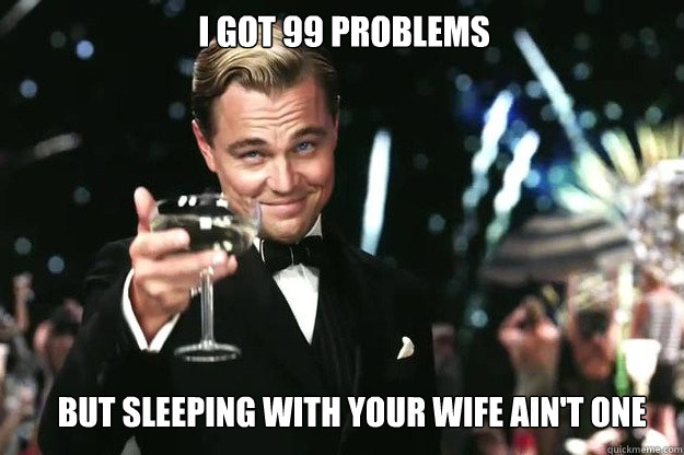 I got 99 Problems  But sleeping with your wife ain't one - I got 99 Problems  But sleeping with your wife ain't one  Great Gatsby
