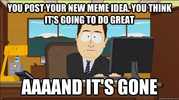 You post your new meme idea. you think it's going to do great Aaaand it's gone - You post your new meme idea. you think it's going to do great Aaaand it's gone  aaaand its gone