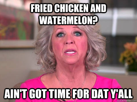 Fried Chicken and watermelon? Ain't got time for dat Y'all