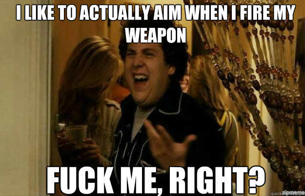 I like to actually aim when i fire my weapon FUCK ME, RIGHT? - I like to actually aim when i fire my weapon FUCK ME, RIGHT?  fuck me right