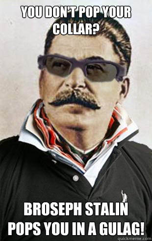 You don't pop your collar? Broseph Stalin pops you in a gulag!
