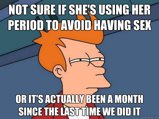NOT SURE IF she's using her period to avoid having sex OR it's actually been a month since the last time we did it - NOT SURE IF she's using her period to avoid having sex OR it's actually been a month since the last time we did it  Futurama Fry