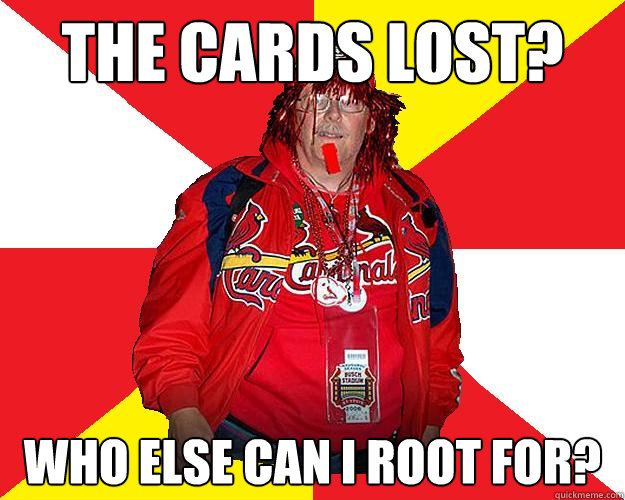 The Cards lost? Who else can I root for?
