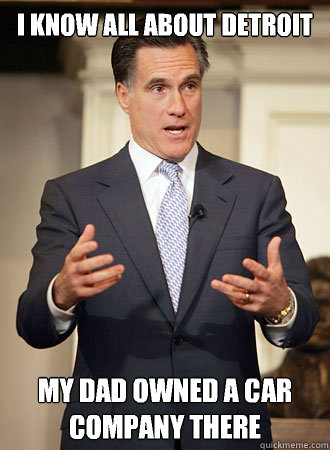 I know all about Detroit  My dad owned a car company there - I know all about Detroit  My dad owned a car company there  Relatable Romney