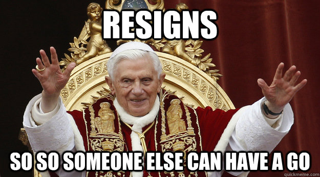 Resigns So so someone else can have a go - Resigns So so someone else can have a go  Good Guy Pope