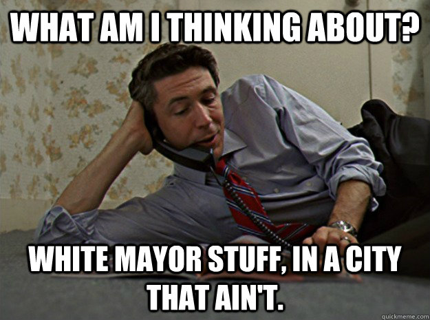 What Am I thinking about? White Mayor stuff, in a city that ain't. - What Am I thinking about? White Mayor stuff, in a city that ain't.  casual carcetti