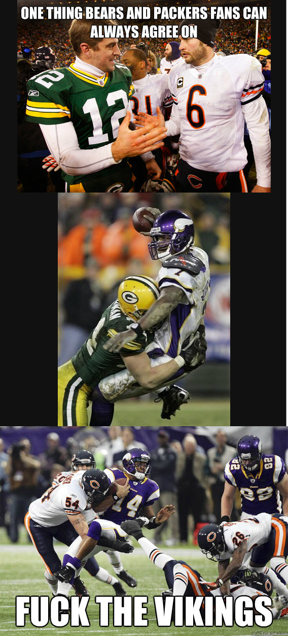 One Thing Bears and Packers Fans Can always agree on Fuck the Vikings - One Thing Bears and Packers Fans Can always agree on Fuck the Vikings  Misc