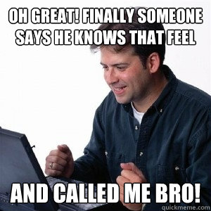 oh great! finally someone says he knows that feel and called me bro! - oh great! finally someone says he knows that feel and called me bro!  Lonely Computer Guy