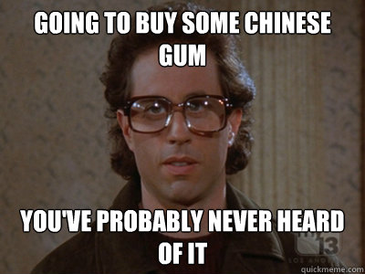 going to buy some Chinese gum you've probably never heard of it