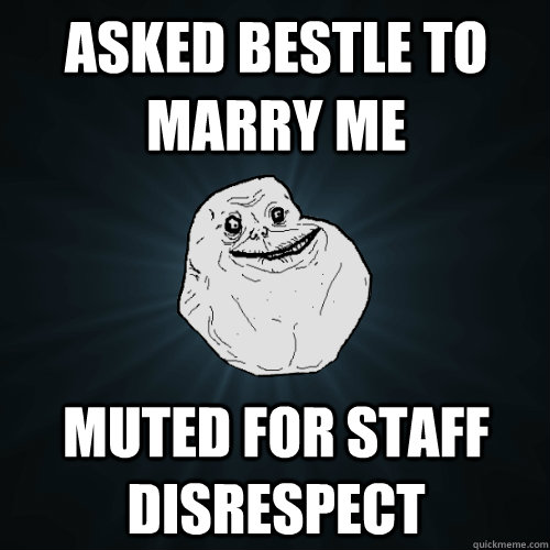 Asked bestle to marry me Muted for staff disrespect - Asked bestle to marry me Muted for staff disrespect  Forever Alone