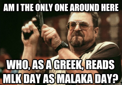 Am I the only one around here who, as a Greek, reads MLK day as MALAKA day? - Am I the only one around here who, as a Greek, reads MLK day as MALAKA day?  Am I the only one