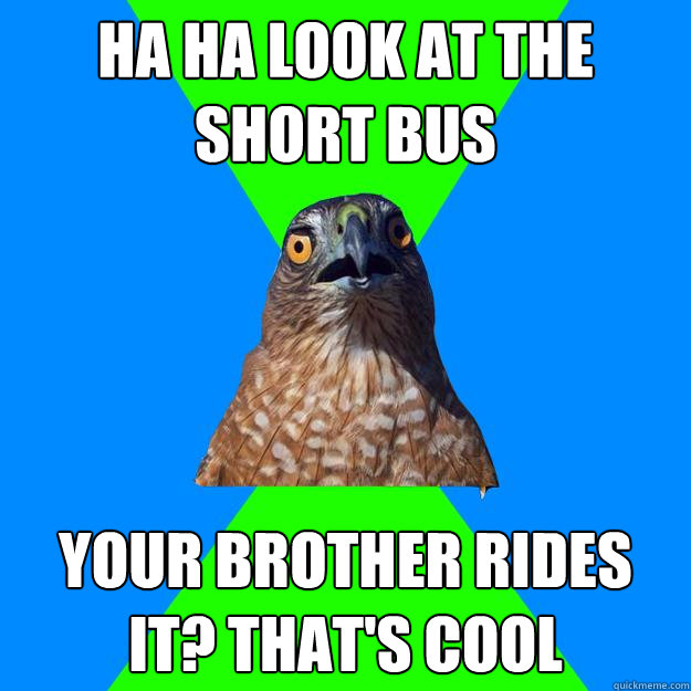 ha ha look at the short bus your brother rides it? that's cool - ha ha look at the short bus your brother rides it? that's cool  Hawkward