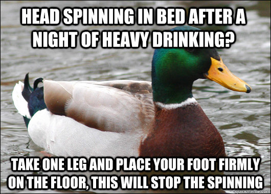 head spinning in bed after a night of heavy drinking? Take one leg and place your foot firmly on the floor, this will stop the spinning - head spinning in bed after a night of heavy drinking? Take one leg and place your foot firmly on the floor, this will stop the spinning  Actual Advice Mallard