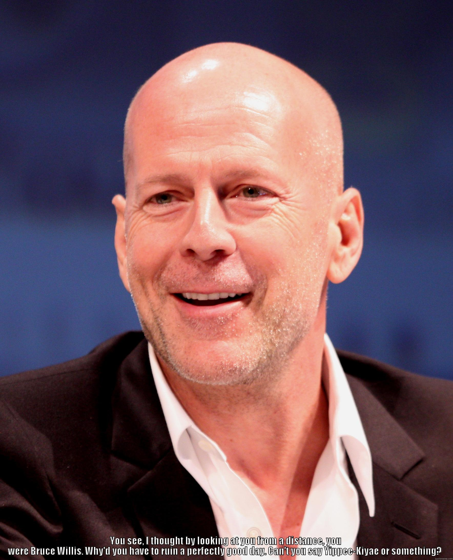 Bruce Willis? Nope just another bald head. -  YOU SEE, I THOUGHT BY LOOKING AT YOU FROM A DISTANCE, YOU WERE BRUCE WILLIS. WHY'D YOU HAVE TO RUIN A PERFECTLY GOOD DAY. CAN'T YOU SAY YIPPEE-KIYAE OR SOMETHING?  Misc