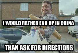 I would rather end up in china Than ask for directions