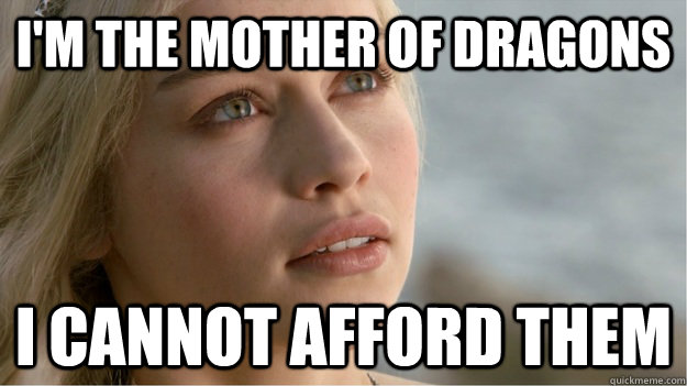 I'm The mother of dragons I cannot afford them - I'm The mother of dragons I cannot afford them  damned expensive CGI