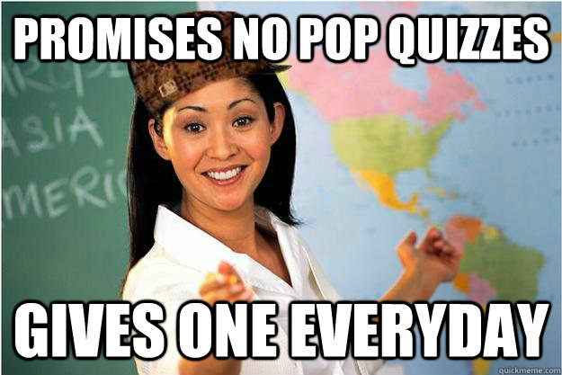 Promises no pop quizzes Gives one everyday - Promises no pop quizzes Gives one everyday  Scumbag Teacher