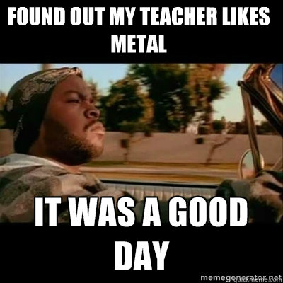 Found out my teacher likes metal