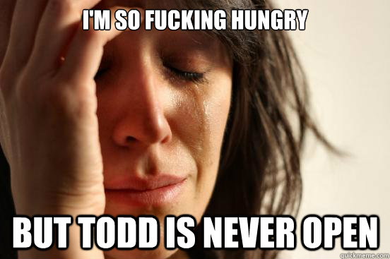 I'm so fucking hungry But Todd is never open - I'm so fucking hungry But Todd is never open  First World Problems