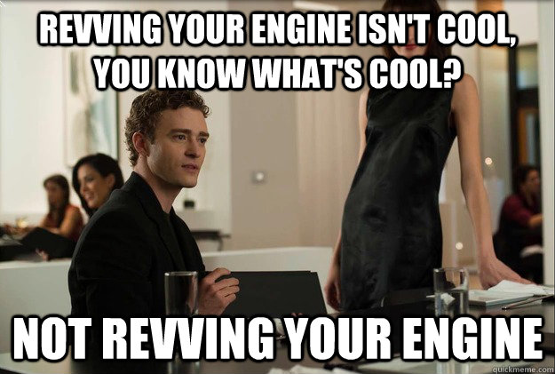 Revving your engine isn't cool, you know what's cool?  Not revving your engine