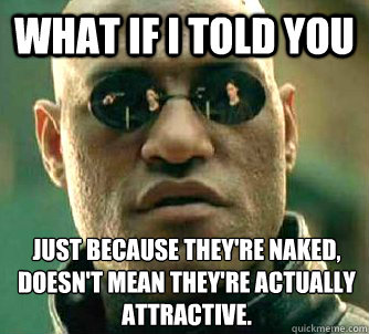 What if I told you Just because they're naked, doesn't mean they're actually attractive. - What if I told you Just because they're naked, doesn't mean they're actually attractive.  What if I told you