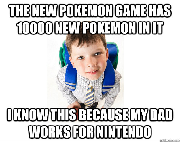 The new Pokemon game has 10000 new pokemon in it I know this because my dad works for Nintendo
