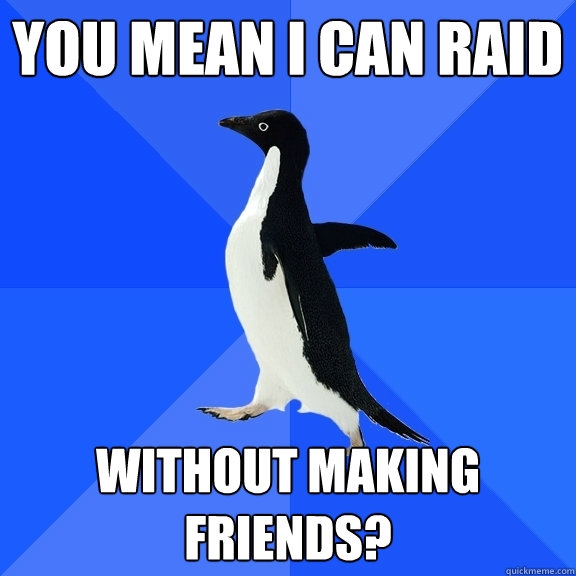 you mean I can raid without making friends? - you mean I can raid without making friends?  Socially Awkward Penguin