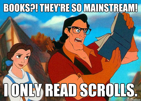 books?! they're so mainstream! i only read scrolls. - books?! they're so mainstream! i only read scrolls.  Hipster Gaston