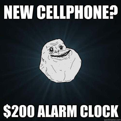 New cellphone? $200 alarm clock  Forever Alone