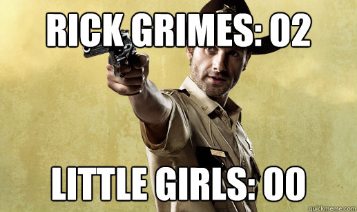 Rick Grimes: 02 Little Girls: 00