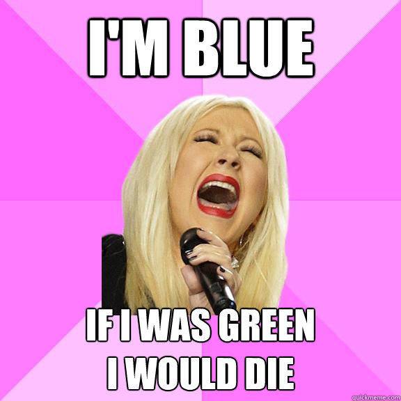 i'm blue if i was green  i would die - i'm blue if i was green  i would die  Wrong Lyrics Christina