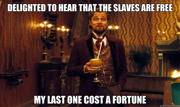 Delighted to hear that the slaves are free My last one cost a fortune - Delighted to hear that the slaves are free My last one cost a fortune  Incorrigible Slave Owner