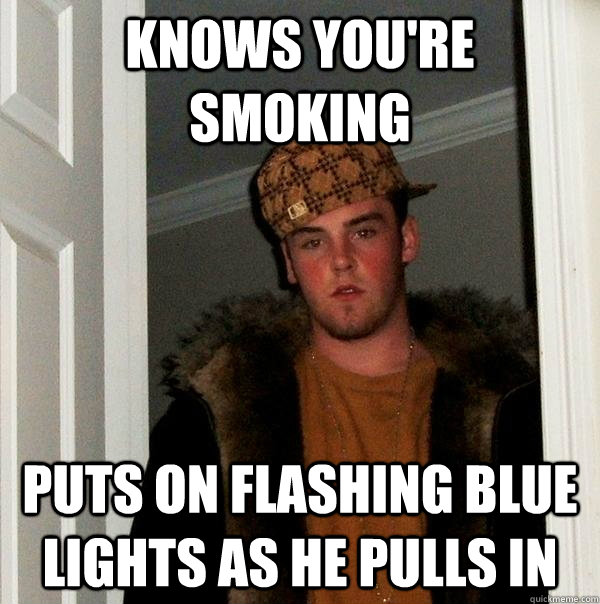 knows you're smoking puts on flashing blue lights as he pulls in - knows you're smoking puts on flashing blue lights as he pulls in  Scumbag Steve