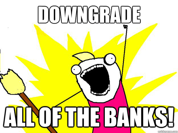 downgrade all of the banks!