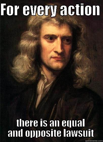 FOR EVERY ACTION  THERE IS AN EQUAL AND OPPOSITE LAWSUIT Sir Isaac Newton