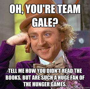 Oh, you're Team Gale? Tell me how you didn't read the books, but are such a huge fan of The Hunger Games. - Oh, you're Team Gale? Tell me how you didn't read the books, but are such a huge fan of The Hunger Games.  Condescending Wonka