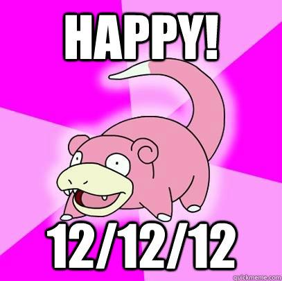 HAPPY! 12/12/12 - HAPPY! 12/12/12  Slowpoke