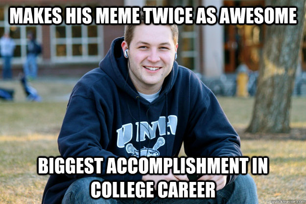 makes his meme twice as awesome Biggest accomplishment in college career - makes his meme twice as awesome Biggest accomplishment in college career  College Freshman UPDATED