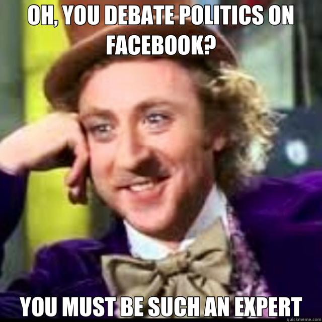 OH, YOU DEBATE POLITICS ON FACEBOOK? YOU MUST BE SUCH AN EXPERT  Facebook Politics