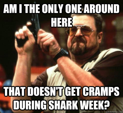 Am i the only one around here That doesn't get cramps during shark week? - Am i the only one around here That doesn't get cramps during shark week?  Am I The Only One Around Here