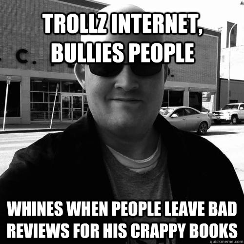 trollz internet, bullies people whines when people leave bad reviews for his crappy books