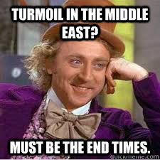 Turmoil in the Middle East? must be the end times.