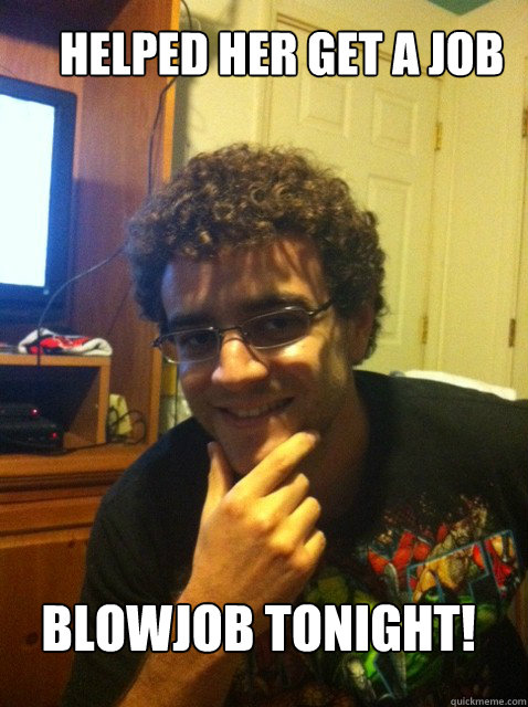 Helped her get a job Blowjob tonight! - Helped her get a job Blowjob tonight!  Over confident nerd