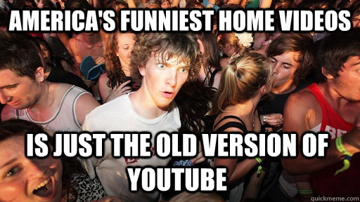 America's Funniest Home Videos is just the old version of youtube - America's Funniest Home Videos is just the old version of youtube  Sudden Clarity Clarence