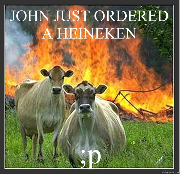 JOHN JUST ORDERED A HEINEKEN ;p - JOHN JUST ORDERED A HEINEKEN ;p  Evil cows